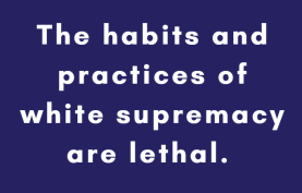 The habits and practices of white supremacy are lethal.