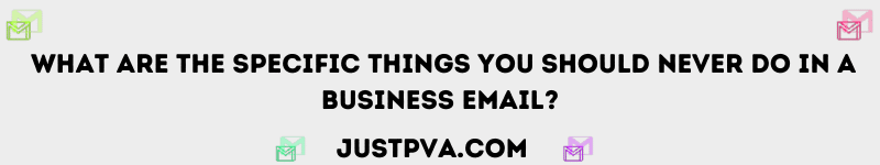 What are the specific things you should never do in a business email