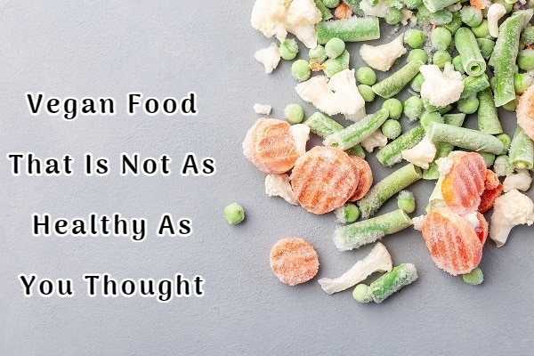 Vegan Food That Is Not As Healthy As You Thought