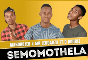 Mandrozer & Mr Lekgauza - Semomothela ft O Double