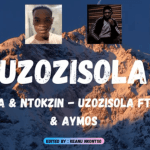 MAS MUSIQ & KABZA DE SMALL – UZOZISOLA SONG FT. BOOHLE AND AYMOS