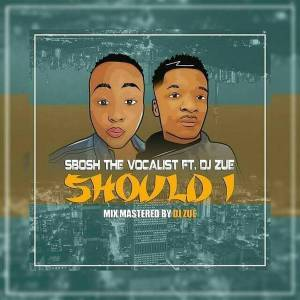 DOWNLOAD MP3 :Sbosh TheVocalist feat. Dj Zue – Should I (Original Mix)