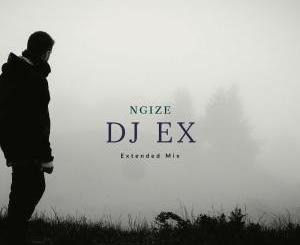 DOWNLOAD MP3 :DJ EX – NGIZE (EXTENDED MIX)