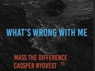 DOWNLOAD MP3 FAKAZA :MASS THE DIFFERENCE – WHATS WRONG WITH ME? FT. CASSPER NYOVEST