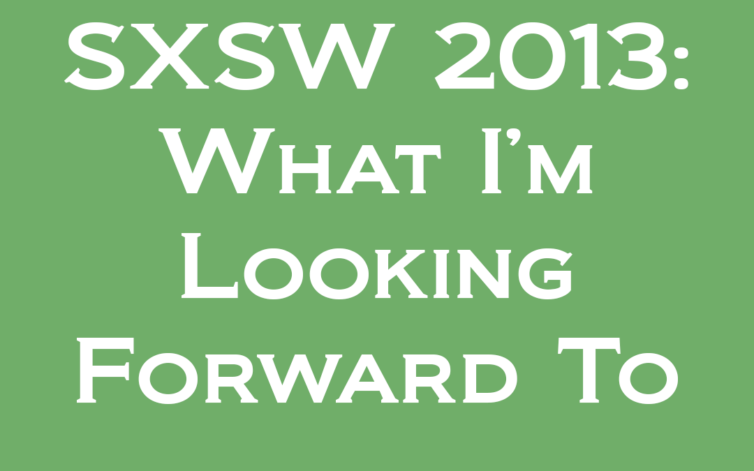 SXSW: What I'm Looking Forward To