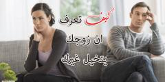 كيف تعرف ان زوجك يتخيل غيرك
