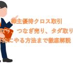 株主優待クロス取引(クロス取り、つなぎ売り、タダ取り)とは?具体的にやる方法まで徹底解説!!