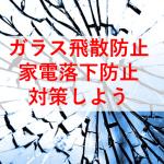 地震でガラス飛散、家具転倒落下対策と併せて耐震強化する