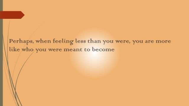 Perhaps, when feeling less than you were, you are more like who you were meant to become.
