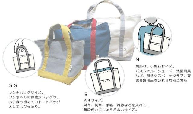 SS:ランチバッグサイズ。 ワンちゃんのお散歩バッグや、 お子様の初めてのトートバッグ としてもぴったり。 S:A4サイズ。 財布、携帯、手帳、雑誌などを入れて、 普段使いにちょうどよいサイズ。 M:肩掛け、小旅行サイズ。 バスタオル、シューズ、洗面用具など、部活やスポーツクラブ、育児介護用品をいれるならこちら