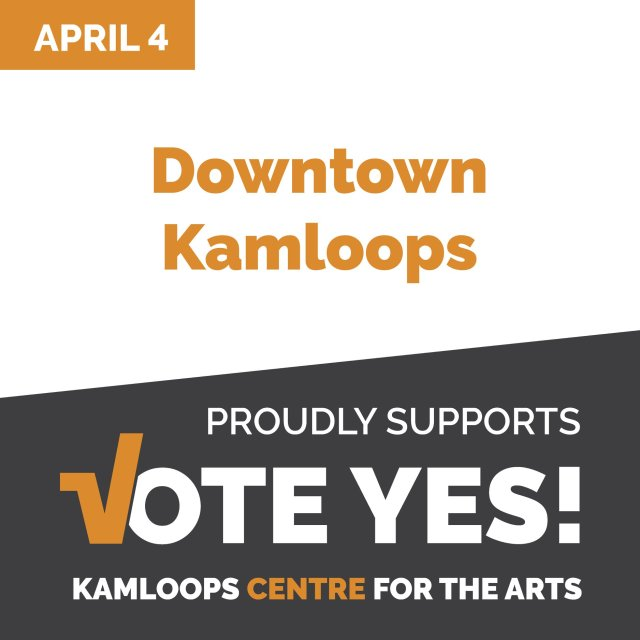 Downtown Kamloops VOTE YES – Kamloops Centre for the Arts