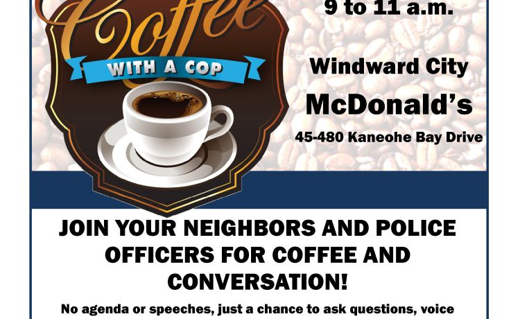 """COFFEE WITH A COP"" scheduled for Tuesday, March 6, 2018 from 9 to 11 a.m. at Windward City McDonald's at 45-480 Kaneohe Bay Drive."