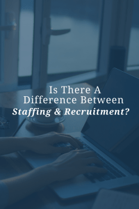Is There a Difference Between Staffing and Recruitment?