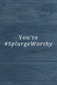 You're #SplurgeWorthy