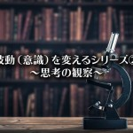 【波動(意識)を変えるシリーズ②】~思考の観察~
