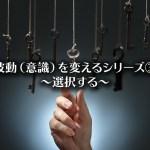 【波動(意識)を変えるシリーズ③】~選択する~