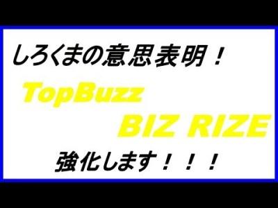 【意思表明】TopBuzz BIZ RIZEを強化します!