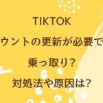 """TikTok""""アカウントの更新が必要です""""は乗っ取り?対処法や原因は?"""