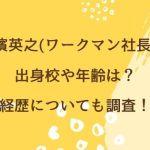 小濱英之(ワークマン社長)の出身校や年齢は?経歴についても調査!