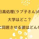 日高佑理(ラブ子さん)の大学はどこ?実家に同居させる彼はどんな人?