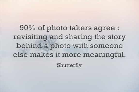 """90% of photo takers agree : revisiting and sharing the story behind a photo with someone else makes it more meaningful."""