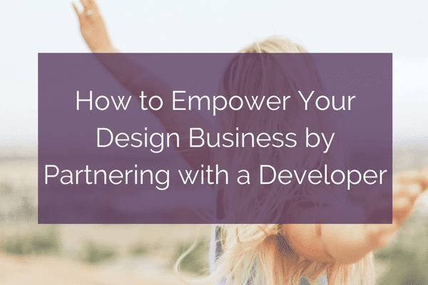 How to Empower Your Design Business by Partnering with a Developer | kararajchel.com