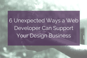 6 Unexpected Ways a Web Developer Can Support Your Design Business