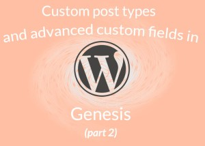 Custom Post Types and Advanced Custom Fields in Genesis part 2