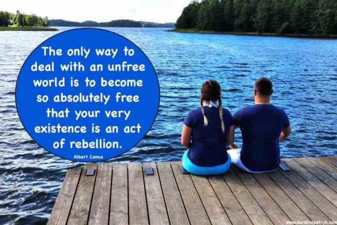 the-only-way-to-deal-with-an-unfree-world-is-to-become-so-absolutely-free-that-your-very-existence-is-an-act-of-rebellion