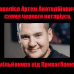 Завалієв Артем Анатолійович — схеми чорного нотаріуса, мільйонера від Приватбанку — АКЦЕНТИ
