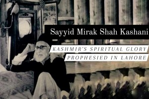 Sayyid Mirak Kashani: Kashmir's Spiritual Glory Prophesied In Lahore