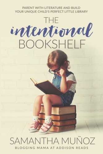 The Intentional Bookshelf: Parent with Literature and Build Your Unique Child's Perfect Little Library