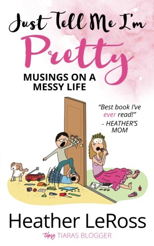 Just Tell Me I'm Pretty: Musings on a Messy Life
