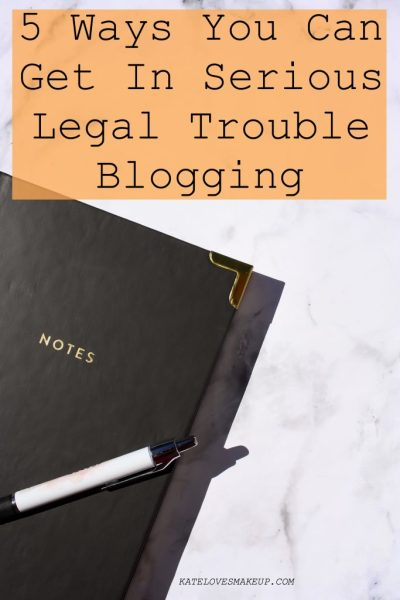 5 WAYS YOU CAN GET IN SERIOUS LEGAL TROUBLE BLOGGING | KATE LOVES MAKEUP