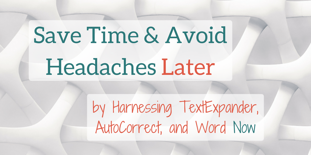 Save Time and Avoid Headaches Later by Harnessing TextExpander, AutoCorrect, and Word Now