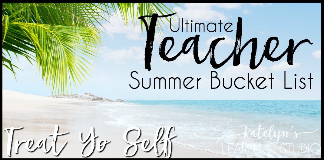 Treat Yo Self Teacher Summer Bucket List - Katelyn's