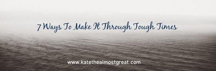 7 Ways To Make It Through Tough Times