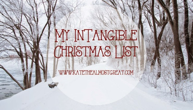 My Intangible Christmas List - Kate the (Almost) Great