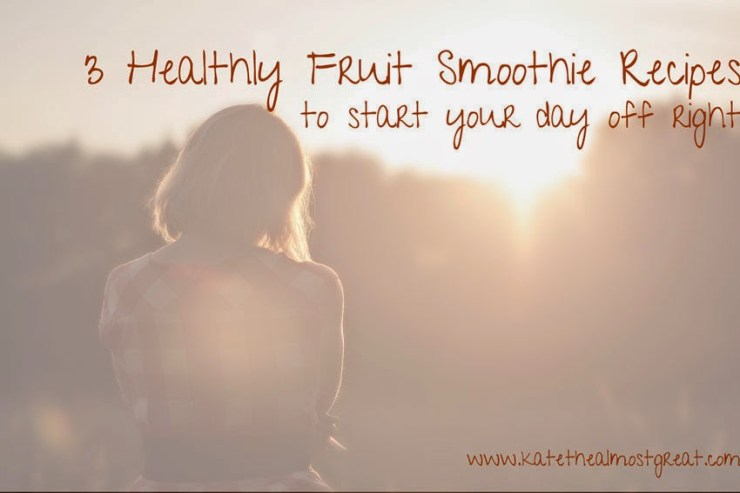3 Healthy Fruit Smoothie Recipes Kate the (Almost) Great