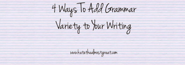 4 Ways To Add Grammar Variety to Your Writing Kate the (Almost) Great