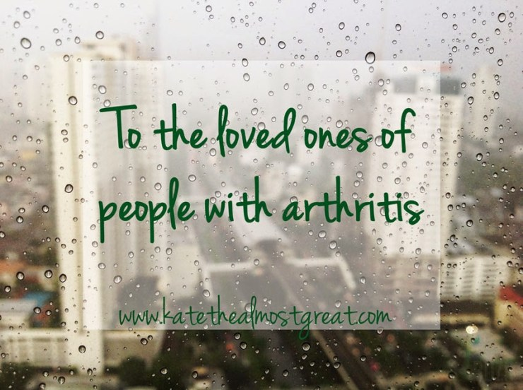 To the Loved Ones of People with Arthritis - Kate the (Almost) Great
