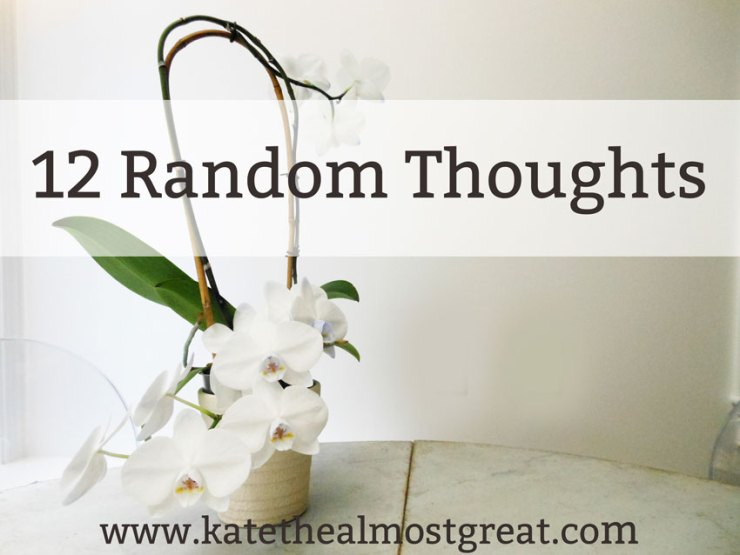 12 Random Thoughts - Kate the (Almost) Great