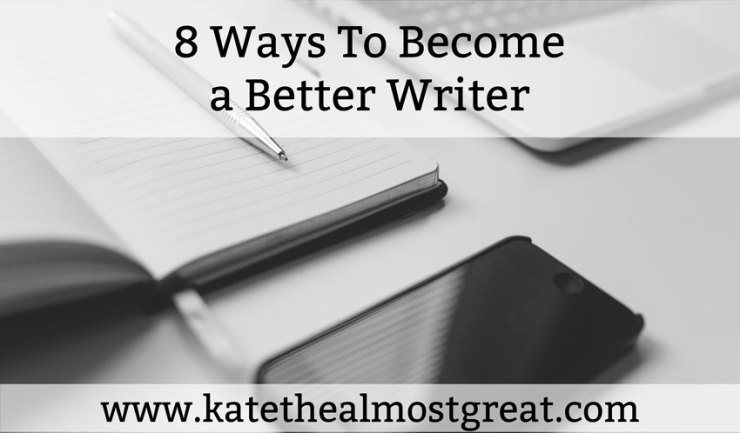 8 Ways To Become a Better Writer - Kate the (Almost) Great