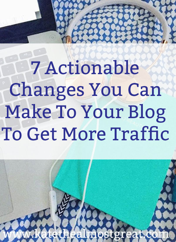 7 Actionable changes you can make to get more blog traffic
