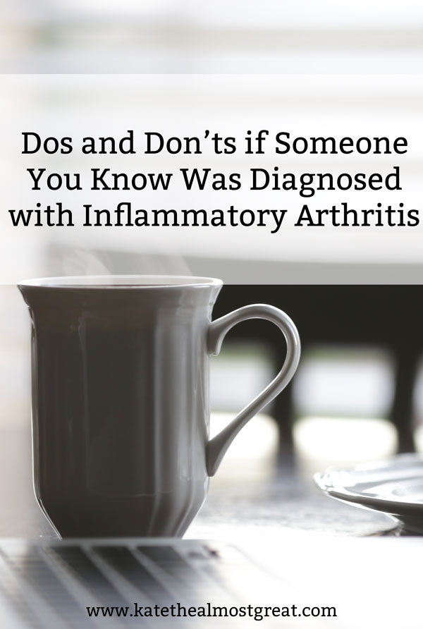 So someone in your life was diagnosed with inflammatory arthritis, which is different than osteoarthritis. What do you do now? Here are some dos and don'ts to help you understand what's going on and how you can help them.