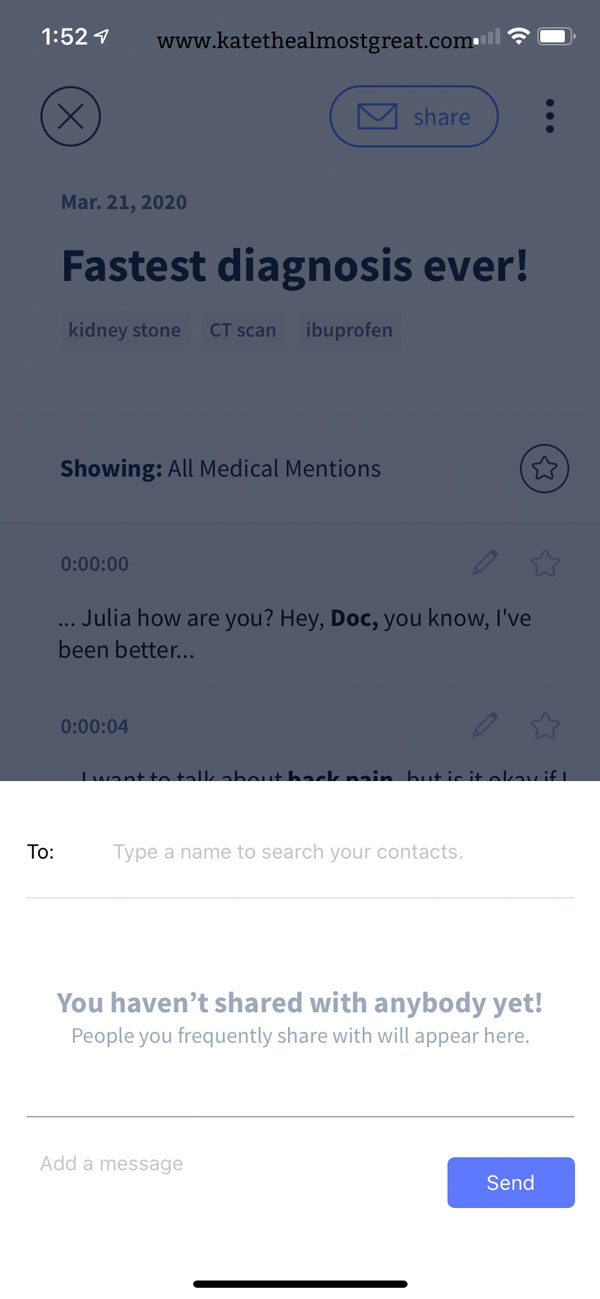 "This is a screenshot of the Abridge app. It has the screen described in the previous image (of the app's demo recorded transcript) but there is a white pop-up. It's titled, ""You haven't shared with anybody yet! People you frequently share with will appear here."" There is the option to select an email address from your contacts, and there is a space for you to add a message. There is also a button that says, ""Send."""
