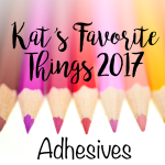 Kat's Favorite Adhesives 2017