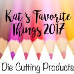 Kat's Favorite Die Cutting Products – 2017