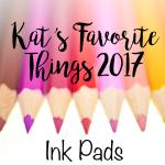 Kat's Favorite Ink Pads 2017