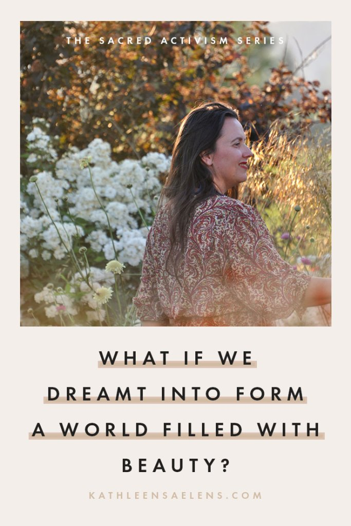 CLICK THROUGH TO READ: What If We Dreamt Into Form A World Filled With Beauty {a series on Sacred Activism} With fierce love, Kath - kathleensaelens.com